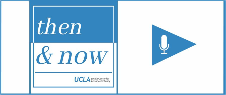 https://luskincenter.history.ucla.edu/then-now-podcast/